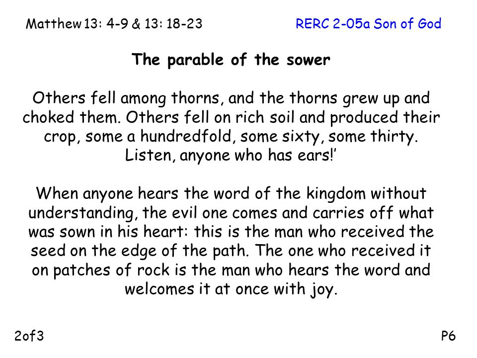 The parable of the sower Others fell among thorns, and the thorns grew up and choked them.