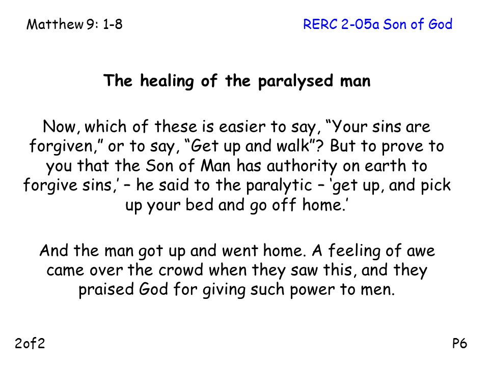 The healing of the paralysed man Now, which of these is easier to say, Your sins are forgiven, or to say, Get up and walk .