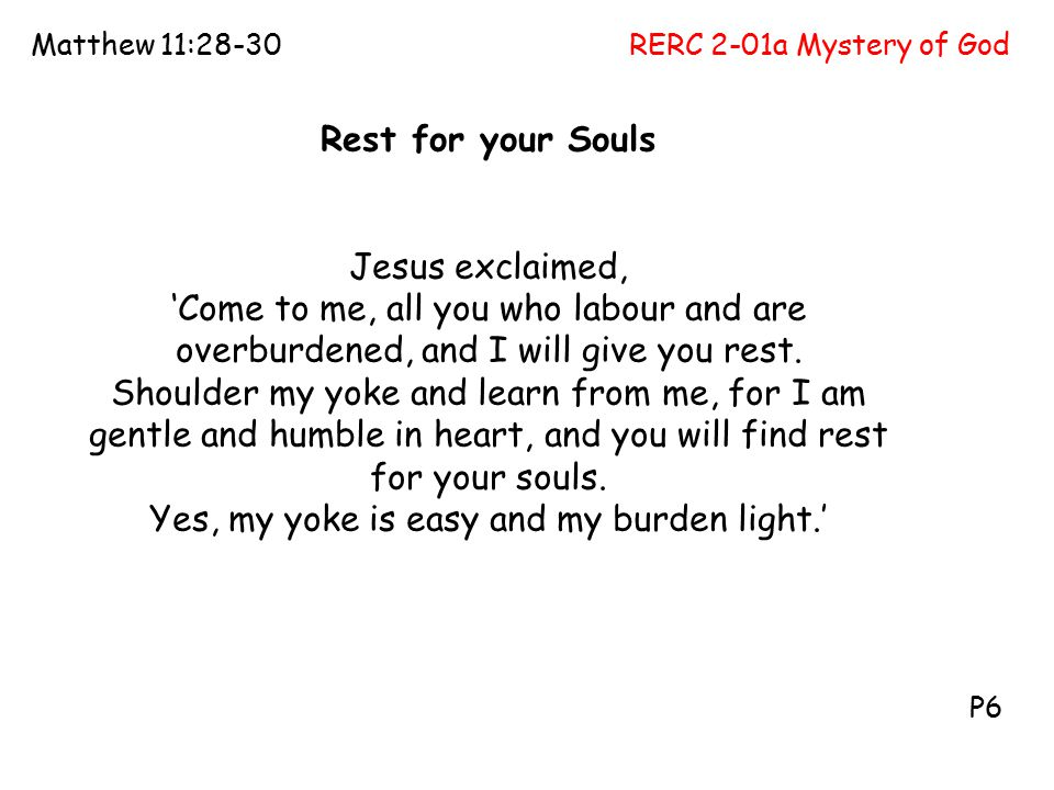 RERC 2-01a Mystery of GodMatthew 11:28-30 P6 Rest for your Souls Jesus exclaimed, 'Come to me, all you who labour and are overburdened, and I will give you rest.