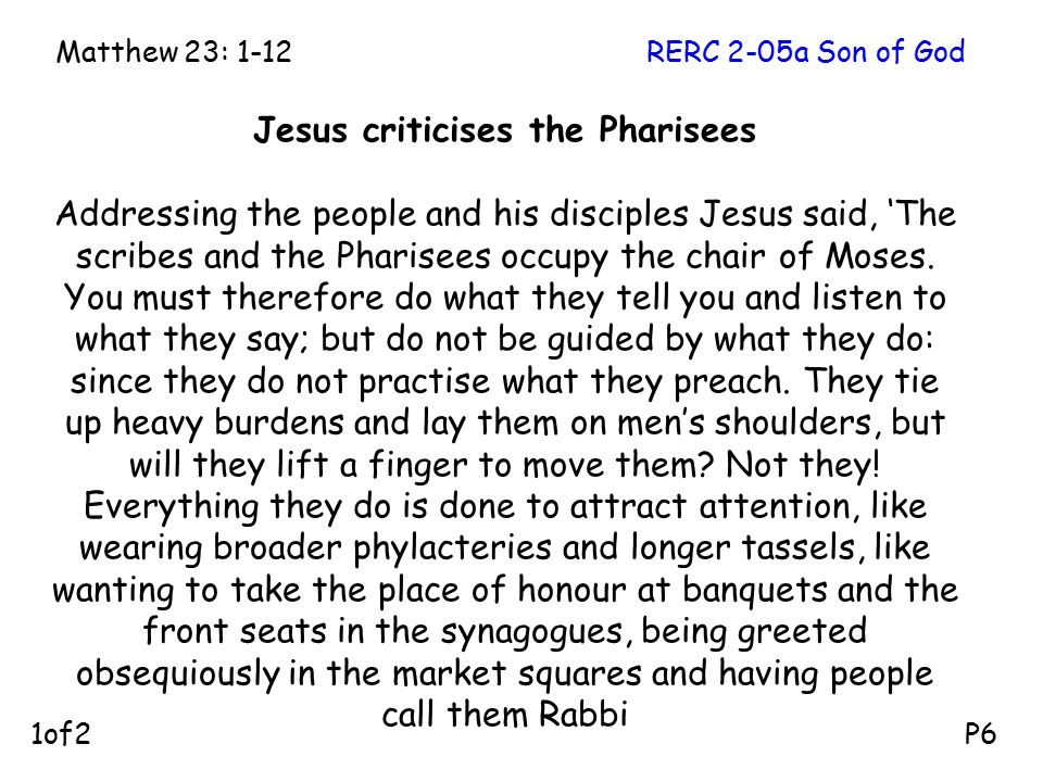 Jesus criticises the Pharisees Addressing the people and his disciples Jesus said, 'The scribes and the Pharisees occupy the chair of Moses. You must