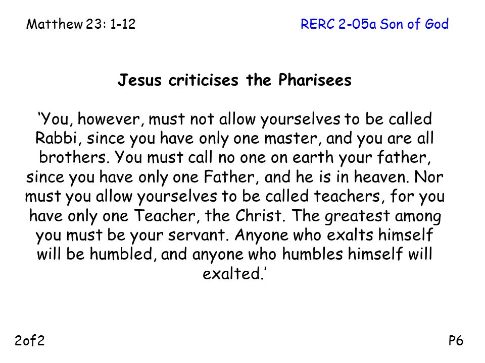 Jesus criticises the Pharisees 'You, however, must not allow yourselves to be called Rabbi, since you have only one master, and you are all brothers.
