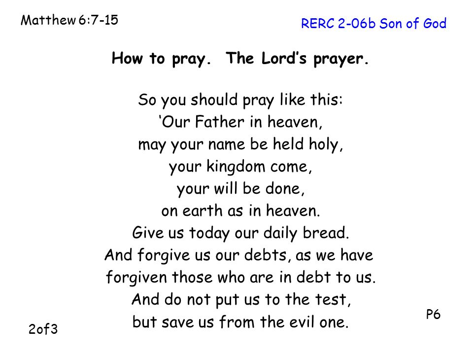 How to pray. The Lord's prayer. So you should pray like this: 'Our Father in heaven, may your name be held holy, your kingdom come, your will be done,