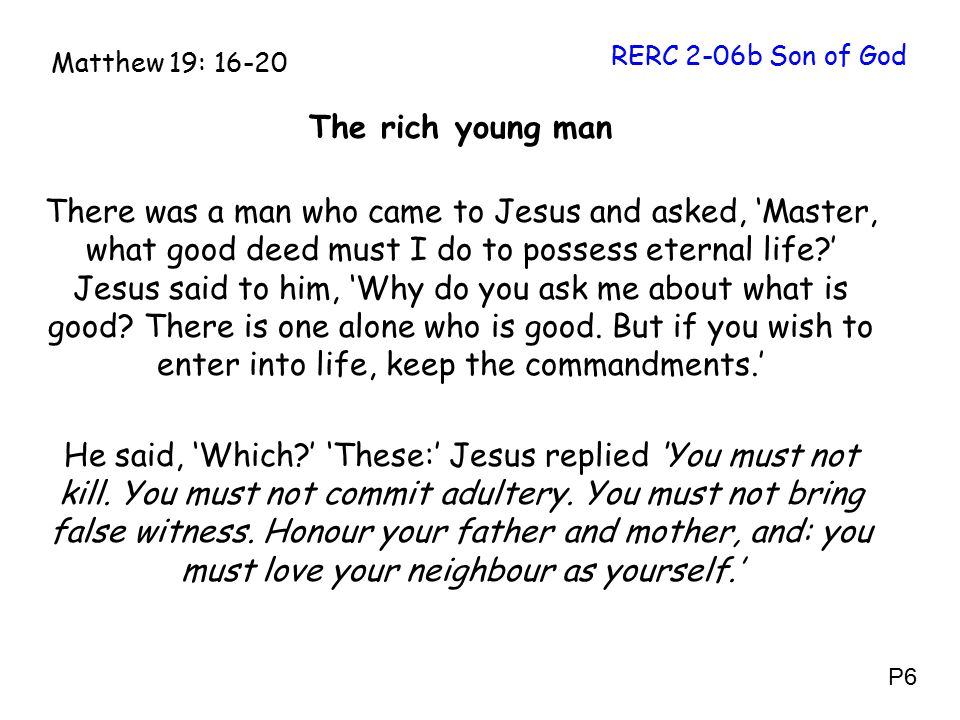The rich young man There was a man who came to Jesus and asked, 'Master, what good deed must I do to possess eternal life ' Jesus said to him, 'Why do you ask me about what is good.