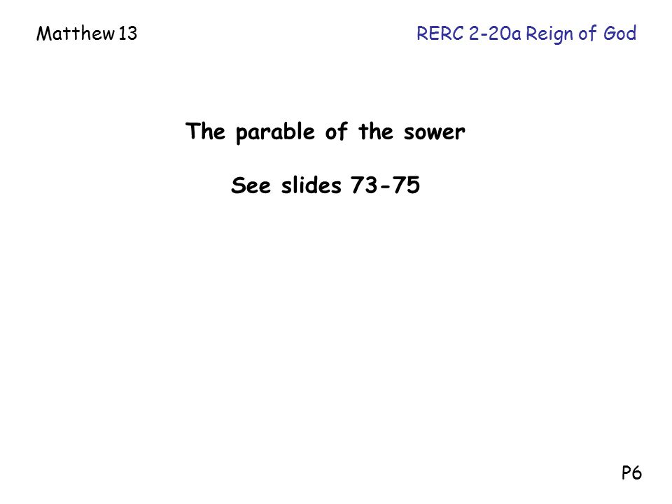 The parable of the sower See slides 73-75 Matthew 13RERC 2-20a Reign of God P6