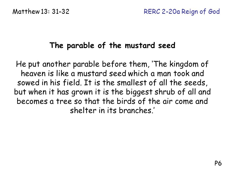 The parable of the mustard seed He put another parable before them, 'The kingdom of heaven is like a mustard seed which a man took and sowed in his fi