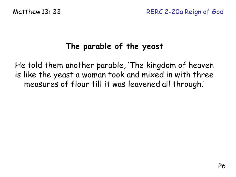 The parable of the yeast He told them another parable, 'The kingdom of heaven is like the yeast a woman took and mixed in with three measures of flour till it was leavened all through.' Matthew 13: 33RERC 2-20a Reign of God P6