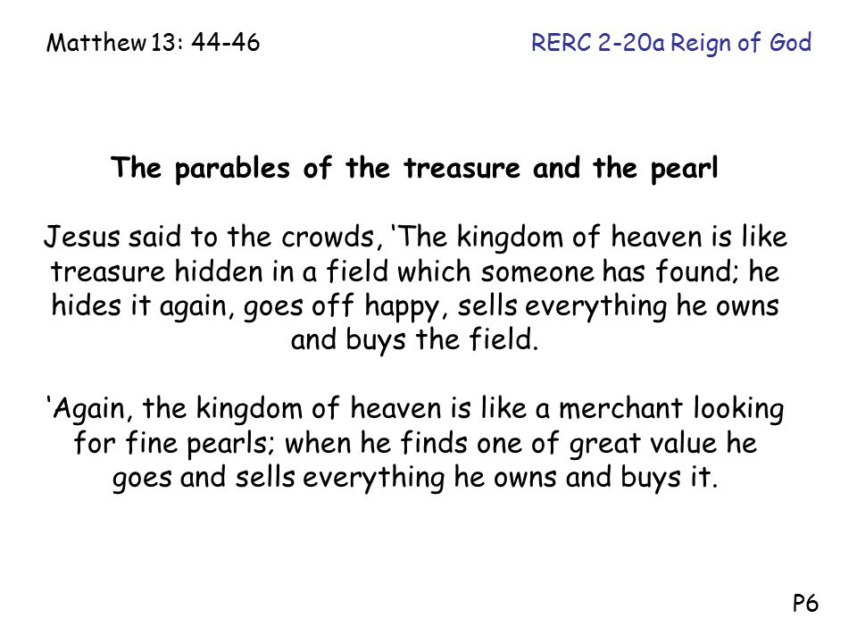 The parables of the treasure and the pearl Jesus said to the crowds, 'The kingdom of heaven is like treasure hidden in a field which someone has found; he hides it again, goes off happy, sells everything he owns and buys the field.