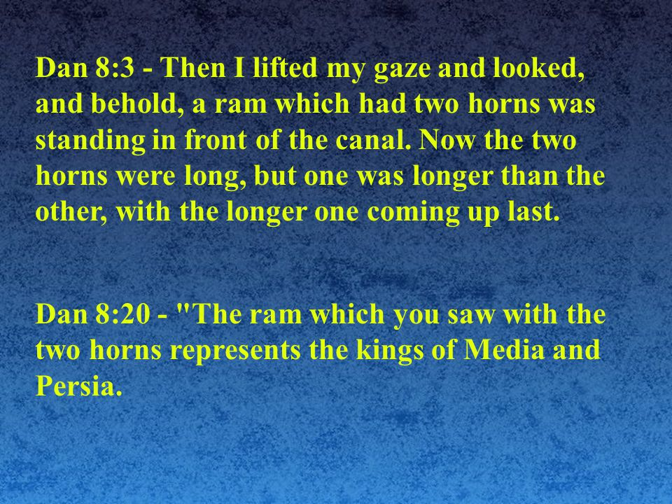 Dan 8:3 - Then I lifted my gaze and looked, and behold, a ram which had two horns was standing in front of the canal.