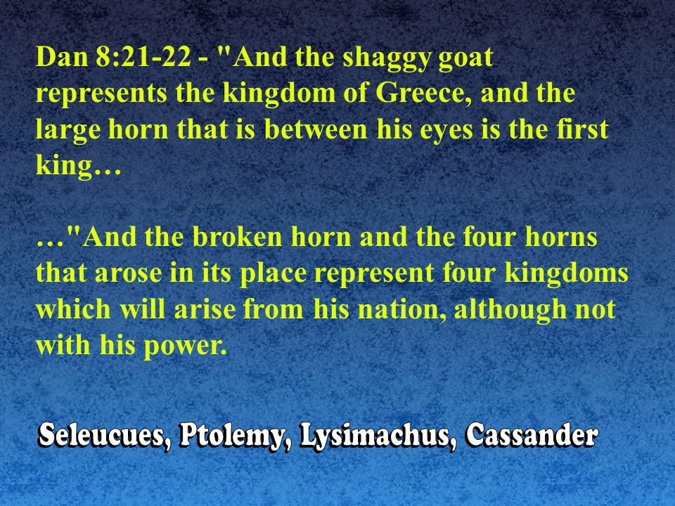 Dan 8:21-22 - And the shaggy goat represents the kingdom of Greece, and the large horn that is between his eyes is the first king… … And the broken horn and the four horns that arose in its place represent four kingdoms which will arise from his nation, although not with his power.