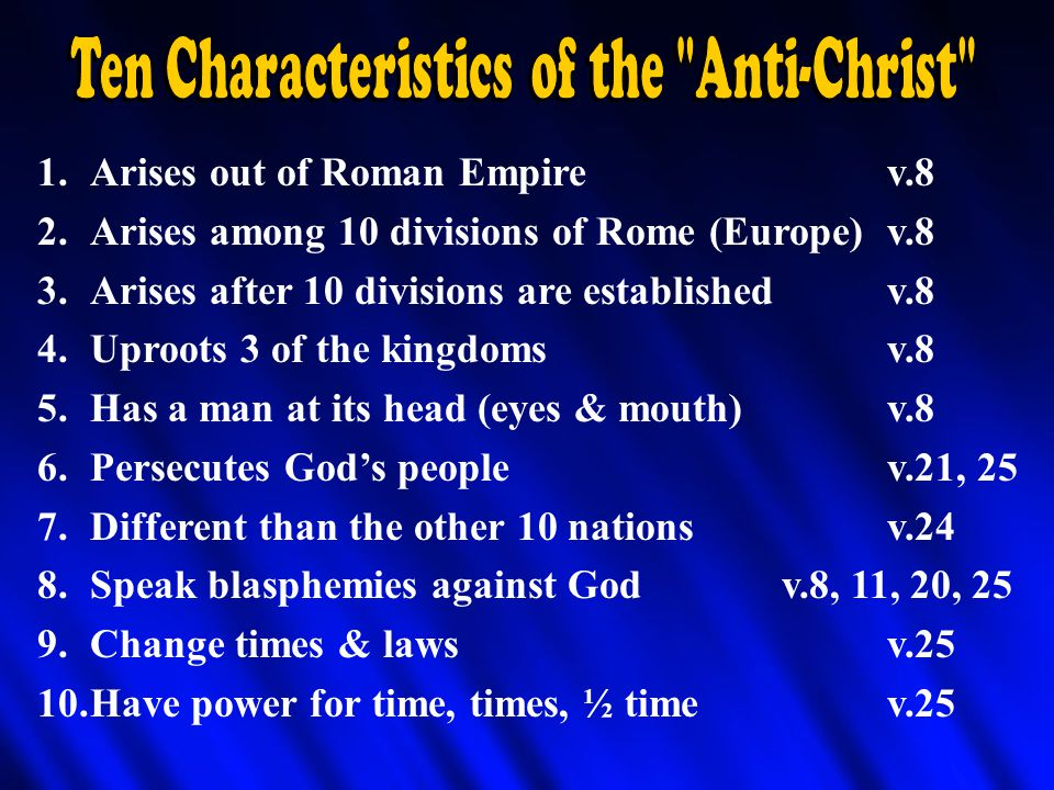 1.Arises out of Roman Empirev.8 2.Arises among 10 divisions of Rome (Europe)v.8 3.Arises after 10 divisions are establishedv.8 4.Uproots 3 of the kingdomsv.8 5.Has a man at its head (eyes & mouth)v.8 6.Persecutes God's peoplev.21, 25 7.Different than the other 10 nationsv.24 8.Speak blasphemies against Godv.8, 11, 20, 25 9.Change times & lawsv.25 10.Have power for time, times, ½ timev.25