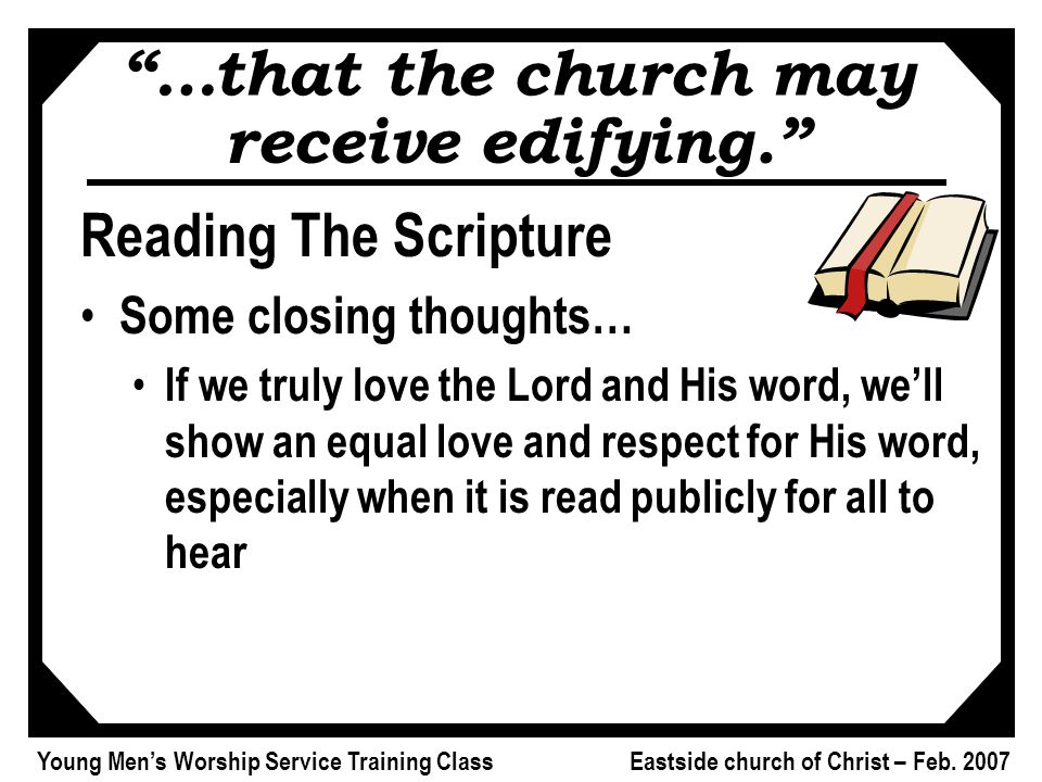 "Young Men's Worship Service Training Class Eastside church of Christ – Feb. 2007 ""…that the church may receive edifying."" Reading The Scripture Some c"