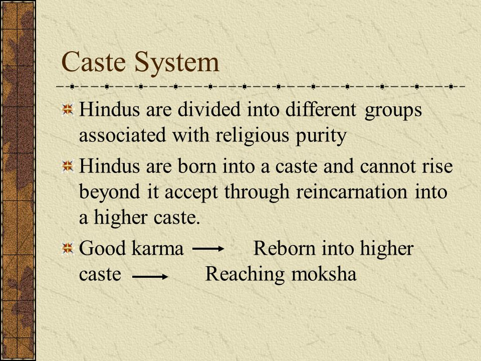Caste System Hindus are divided into different groups associated with religious purity Hindus are born into a caste and cannot rise beyond it accept through reincarnation into a higher caste.