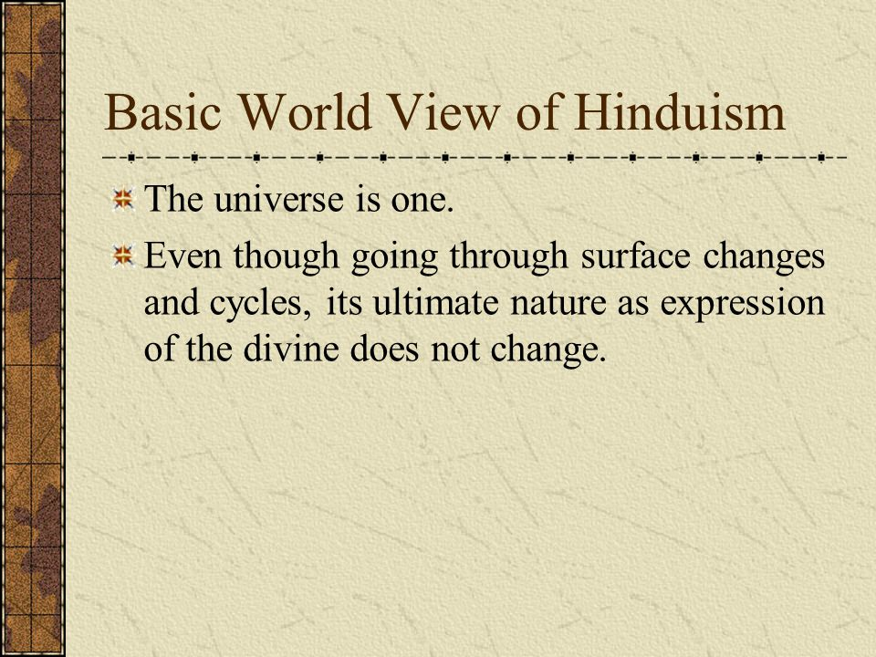 Basic World View of Hinduism The universe is one.