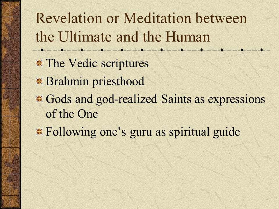 Revelation or Meditation between the Ultimate and the Human The Vedic scriptures Brahmin priesthood Gods and god-realized Saints as expressions of the One Following one's guru as spiritual guide