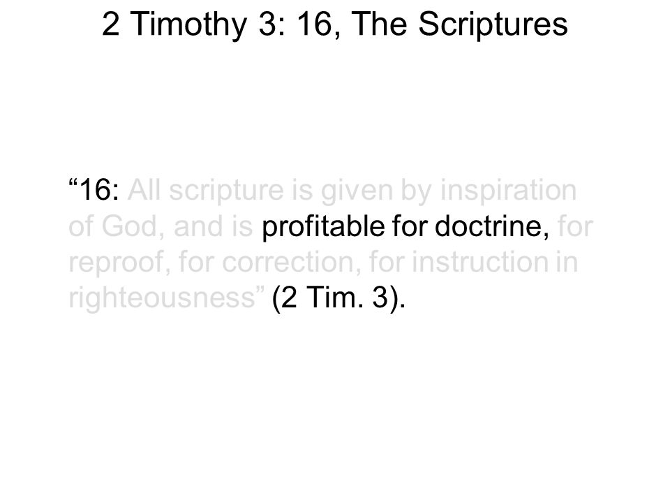 2 Timothy 3: 16, The Scriptures 16: All scripture is given by inspiration of God, and is profitable for doctrine, for reproof, for correction, for instruction in righteousness (2 Tim.