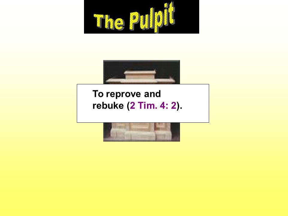 To reprove and rebuke (2 Tim. 4: 2).