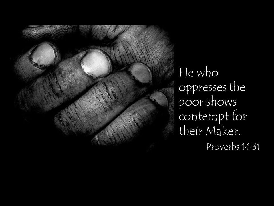 He who oppresses the poor shows contempt for their Maker. Proverbs 14.31