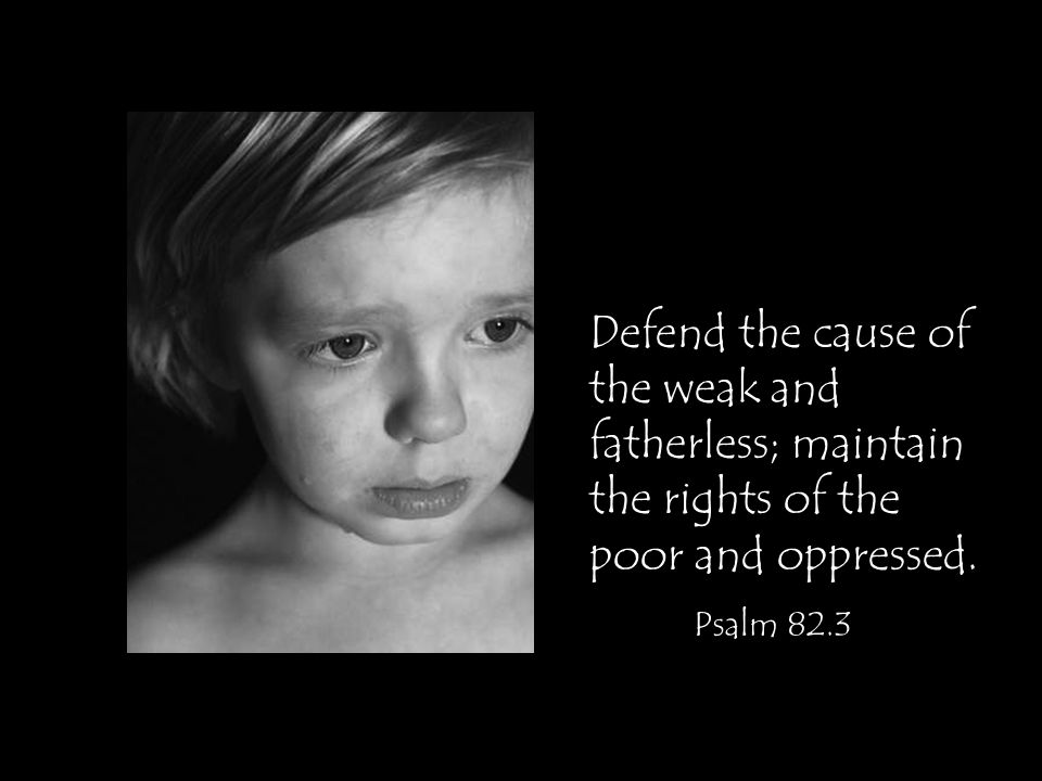 Defend the cause of the weak and fatherless; maintain the rights of the poor and oppressed.