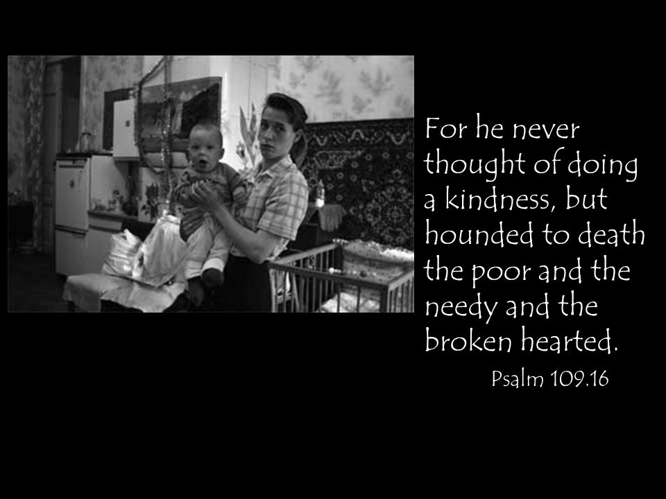 For he never thought of doing a kindness, but hounded to death the poor and the needy and the broken hearted.