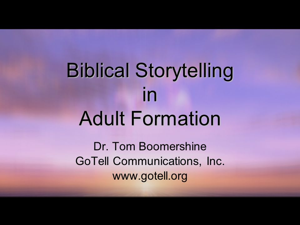 Biblical Storytelling in Adult Formation Dr. Tom Boomershine GoTell Communications, Inc.
