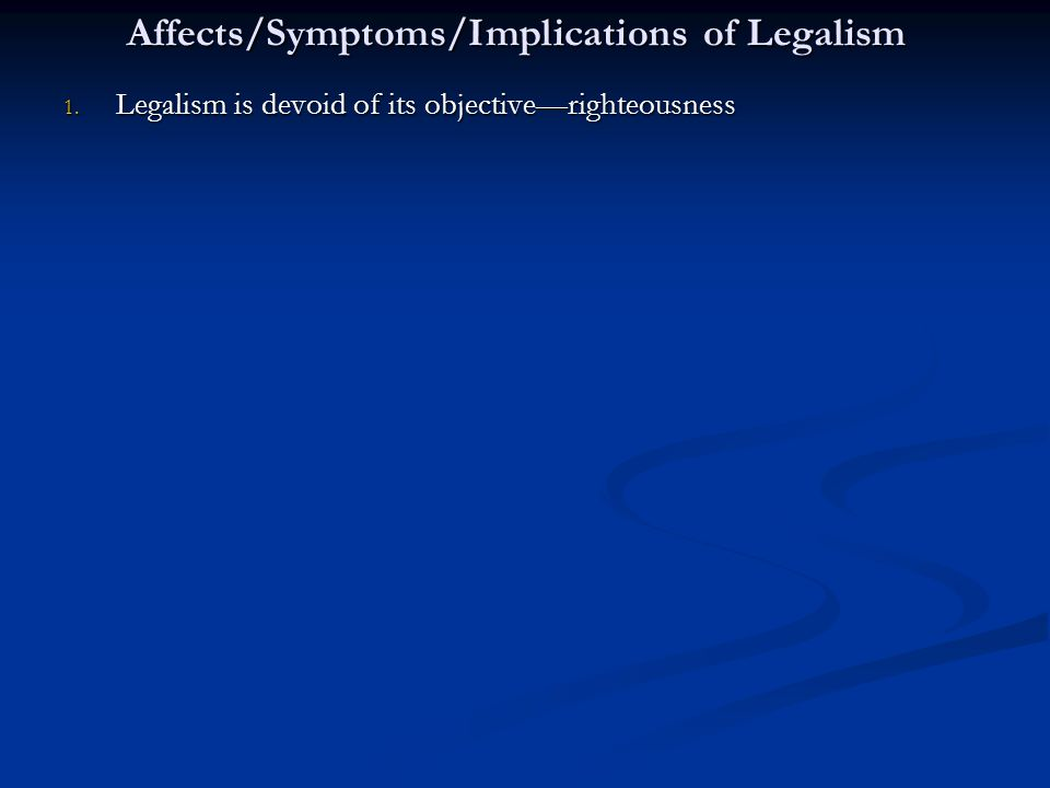 Affects/Symptoms/Implications of Legalism 1. Legalism is devoid of its objective—righteousness