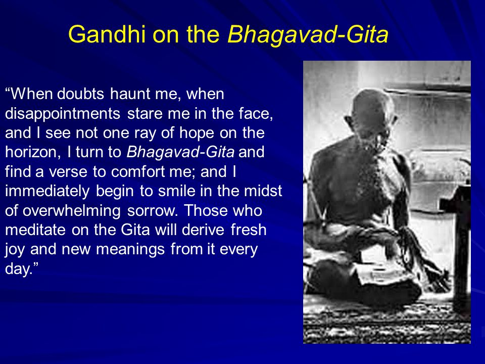 Gandhi on the Bhagavad-Gita When doubts haunt me, when disappointments stare me in the face, and I see not one ray of hope on the horizon, I turn to Bhagavad-Gita and find a verse to comfort me; and I immediately begin to smile in the midst of overwhelming sorrow.