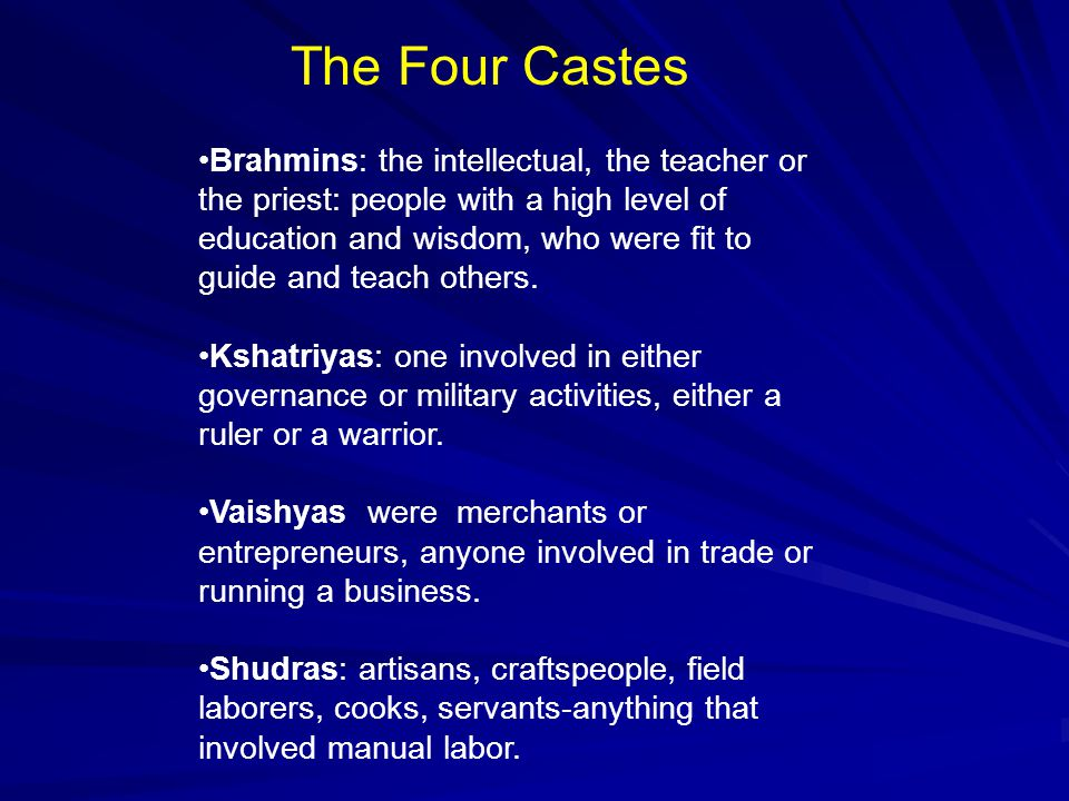 The Four Castes Brahmins: the intellectual, the teacher or the priest: people with a high level of education and wisdom, who were fit to guide and teach others.