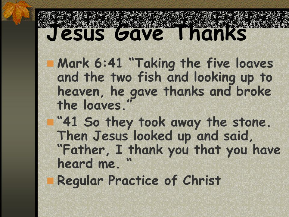 Jesus Gave Thanks Mark 6:41 Taking the five loaves and the two fish and looking up to heaven, he gave thanks and broke the loaves. 41 So they took away the stone.