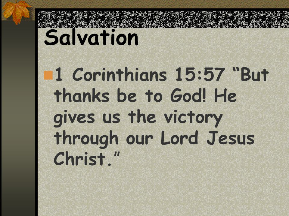 Salvation 1 Corinthians 15:57 But thanks be to God.
