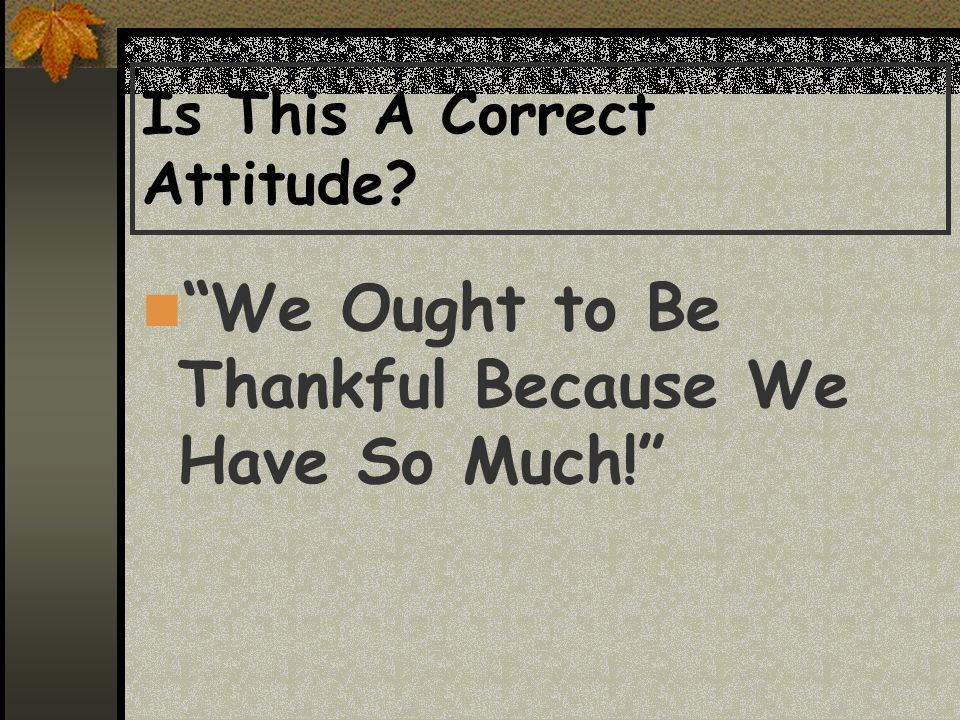 Is This A Correct Attitude We Ought to Be Thankful Because We Have So Much!