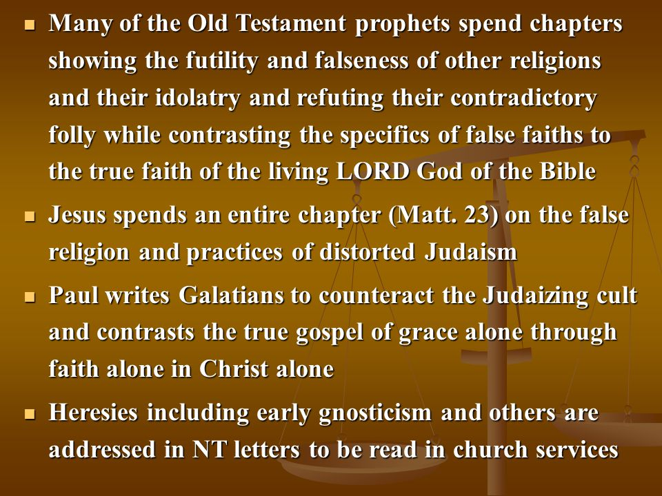 Many of the Old Testament prophets spend chapters showing the futility and falseness of other religions and their idolatry and refuting their contradictory folly while contrasting the specifics of false faiths to the true faith of the living LORD God of the Bible Many of the Old Testament prophets spend chapters showing the futility and falseness of other religions and their idolatry and refuting their contradictory folly while contrasting the specifics of false faiths to the true faith of the living LORD God of the Bible Jesus spends an entire chapter (Matt.