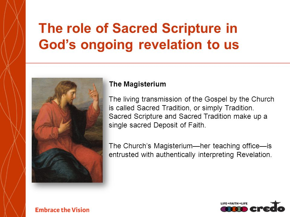 The role of Sacred Scripture in God's ongoing revelation to us The Magisterium The living transmission of the Gospel by the Church is called Sacred Tradition, or simply Tradition.