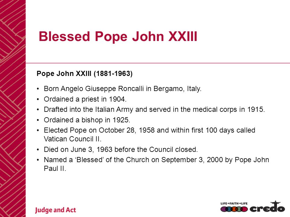 Blessed Pope John XXIII Pope John XXIII (1881-1963) Born Angelo Giuseppe Roncalli in Bergamo, Italy. Ordained a priest in 1904. Drafted into the Itali