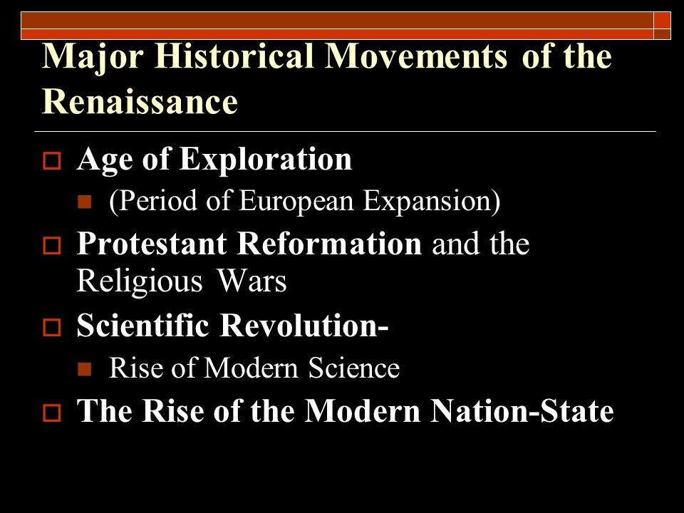 Major Historical Movements of the Renaissance  Age of Exploration (Period of European Expansion)  Protestant Reformation and the Religious Wars  Scientific Revolution- Rise of Modern Science  The Rise of the Modern Nation-State