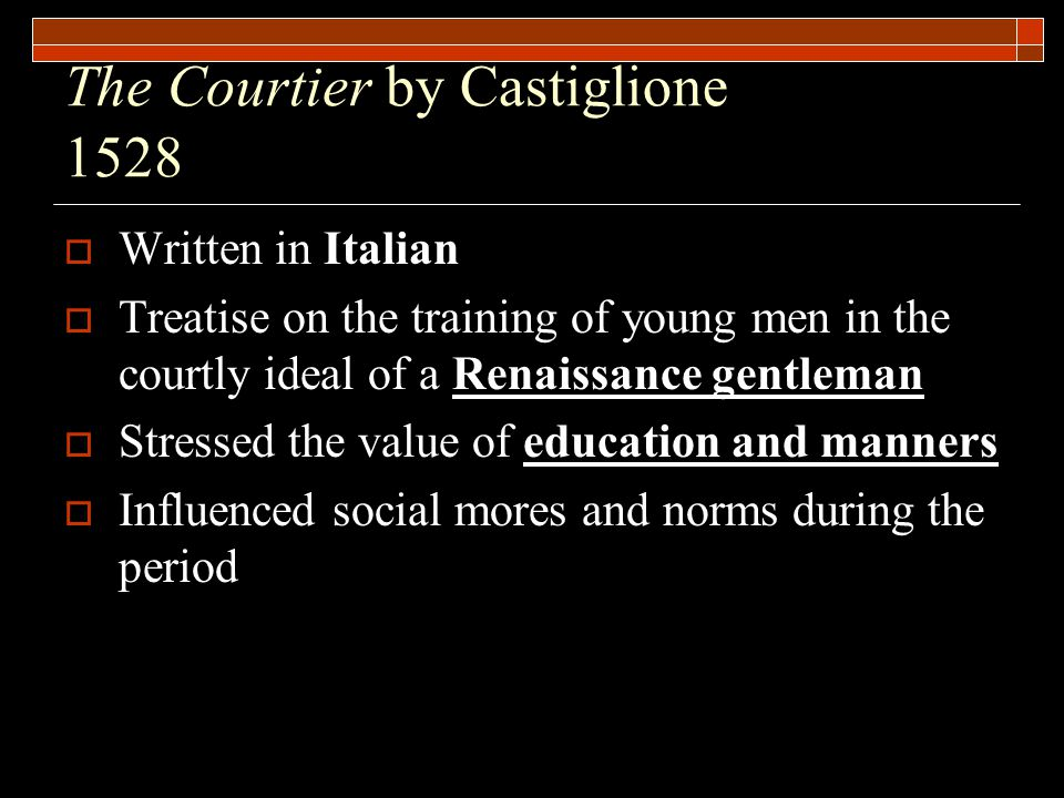 The Courtier by Castiglione 1528  Written in Italian  Treatise on the training of young men in the courtly ideal of a Renaissance gentleman  Stressed the value of education and manners  Influenced social mores and norms during the period