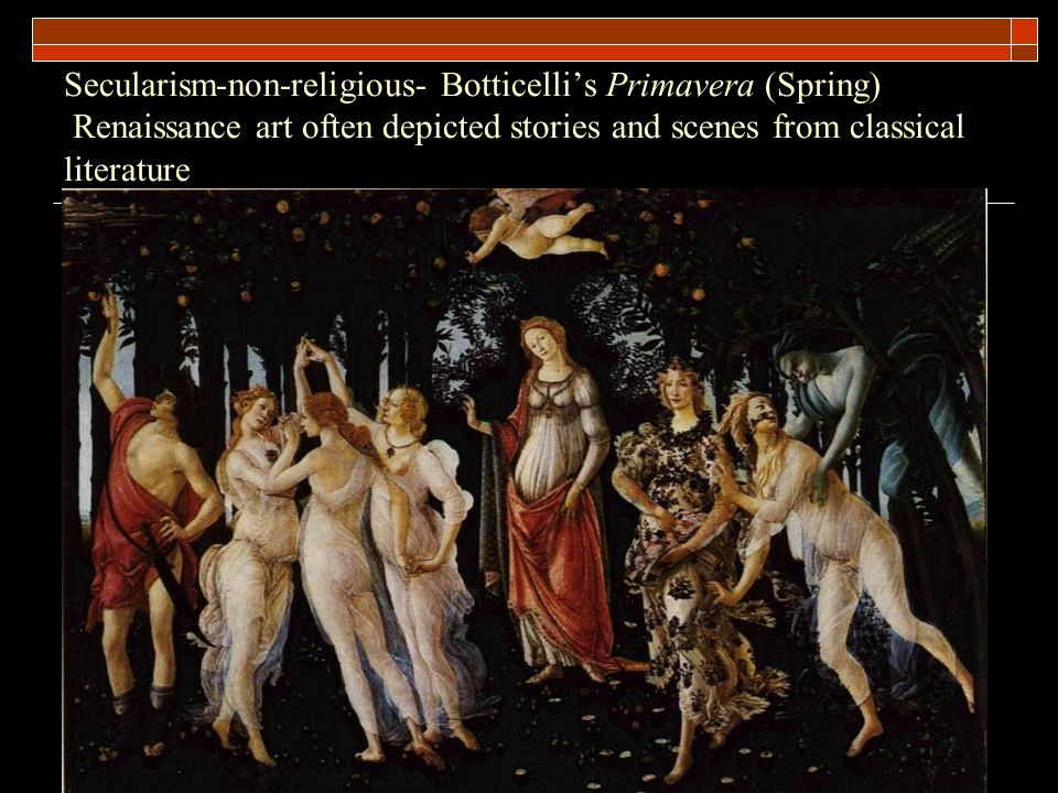 Secularism-non-religious- Botticelli's Primavera (Spring) Renaissance art often depicted stories and scenes from classical literature
