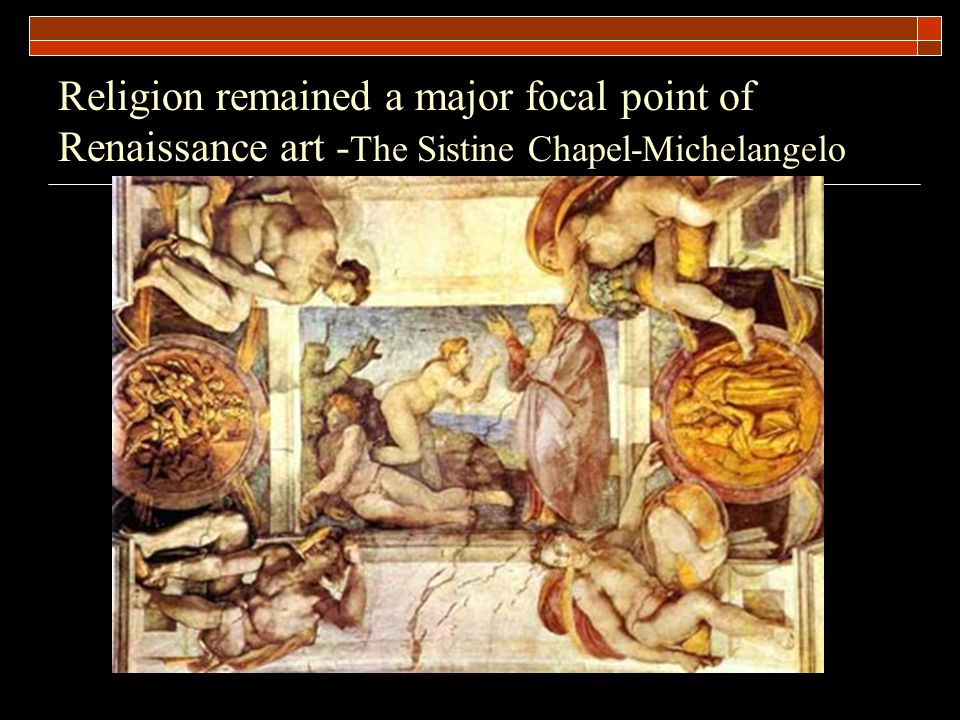 Religion remained a major focal point of Renaissance art - The Sistine Chapel-Michelangelo