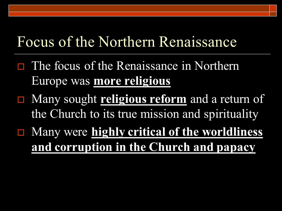 Focus of the Northern Renaissance  The focus of the Renaissance in Northern Europe was more religious  Many sought religious reform and a return of the Church to its true mission and spirituality  Many were highly critical of the worldliness and corruption in the Church and papacy