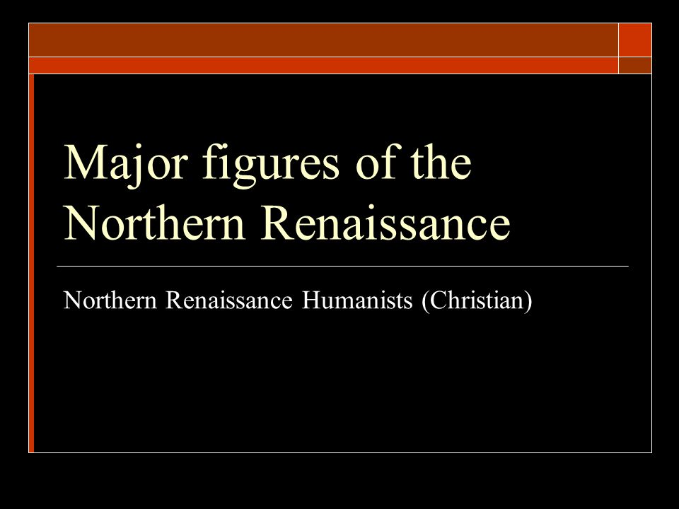 Major figures of the Northern Renaissance Northern Renaissance Humanists (Christian)