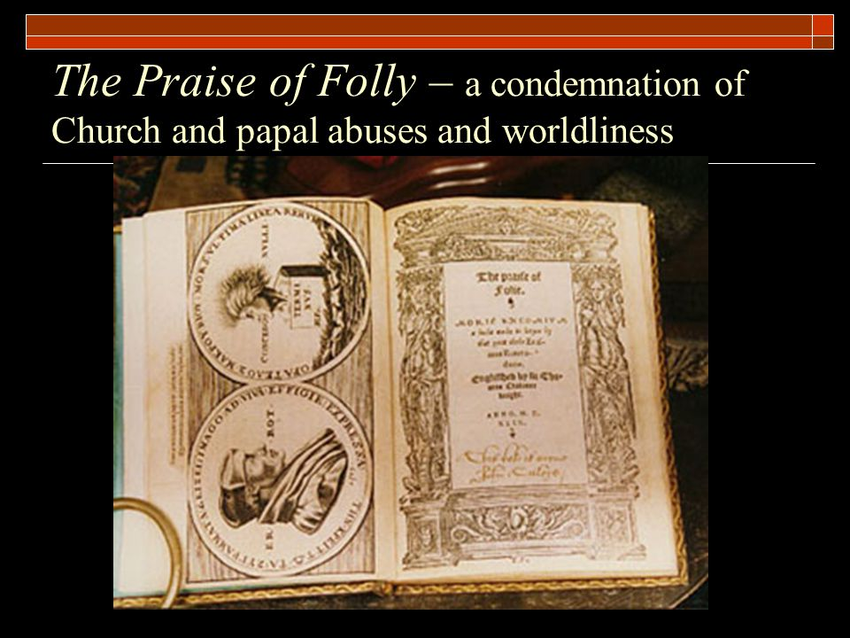The Praise of Folly – a condemnation of Church and papal abuses and worldliness