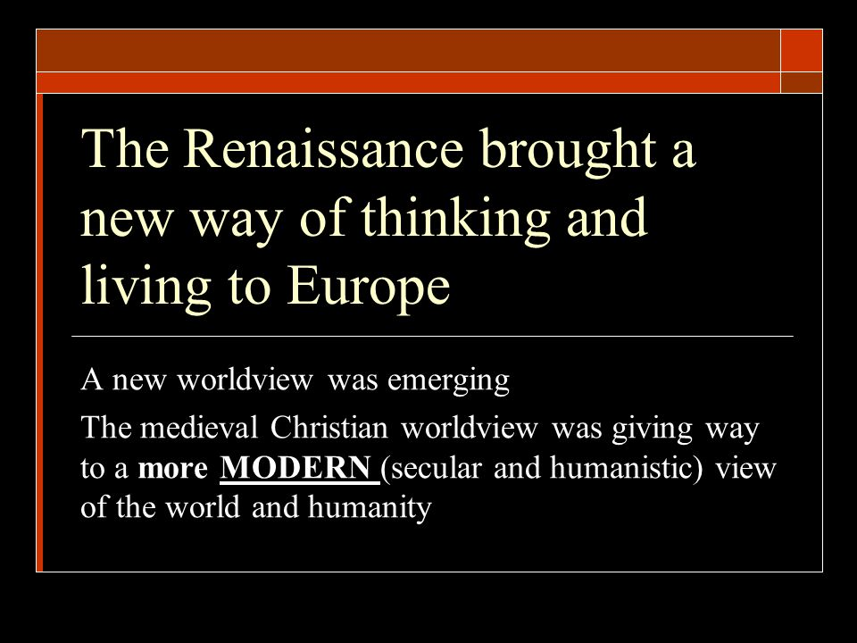 The Renaissance brought a new way of thinking and living to Europe A new worldview was emerging The medieval Christian worldview was giving way to a more MODERN (secular and humanistic) view of the world and humanity