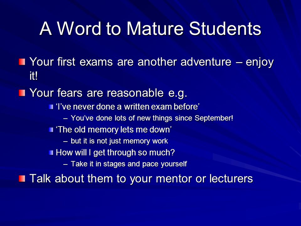 A Word to Mature Students Your first exams are another adventure – enjoy it.