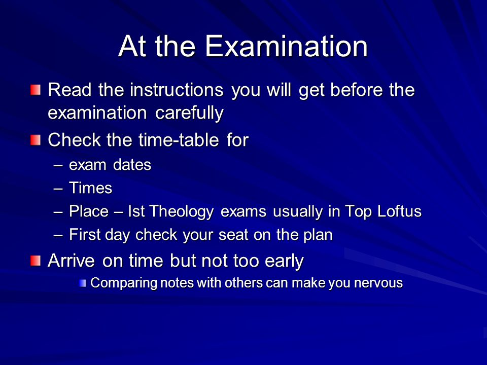 At the Examination Read the instructions you will get before the examination carefully Check the time-table for –exam dates –Times –Place – Ist Theology exams usually in Top Loftus –First day check your seat on the plan Arrive on time but not too early Comparing notes with others can make you nervous