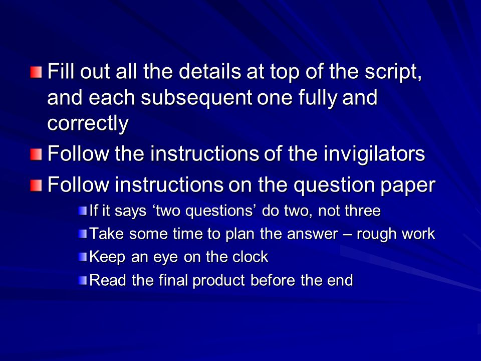 Fill out all the details at top of the script, and each subsequent one fully and correctly Follow the instructions of the invigilators Follow instructions on the question paper If it says 'two questions' do two, not three Take some time to plan the answer – rough work Keep an eye on the clock Read the final product before the end