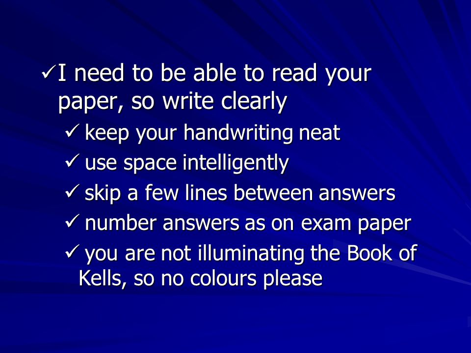 I need to be able to read your paper, so write clearly I need to be able to read your paper, so write clearly keep your handwriting neat keep your handwriting neat use space intelligently use space intelligently skip a few lines between answers skip a few lines between answers number answers as on exam paper number answers as on exam paper you are not illuminating the Book of Kells, so no colours please you are not illuminating the Book of Kells, so no colours please