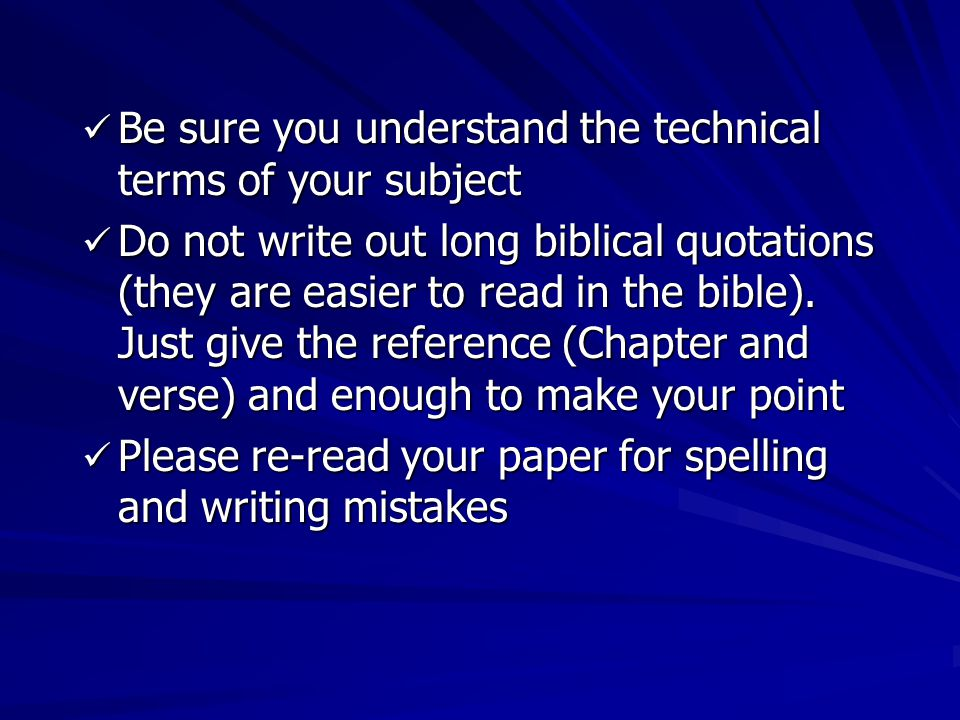 Be sure you understand the technical terms of your subject Be sure you understand the technical terms of your subject Do not write out long biblical quotations (they are easier to read in the bible).
