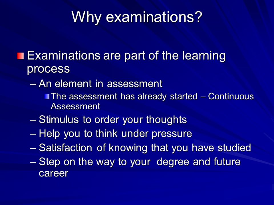 Why examinations? Examinations are part of the learning process –An element in assessment The assessment has already started – Continuous Assessment –