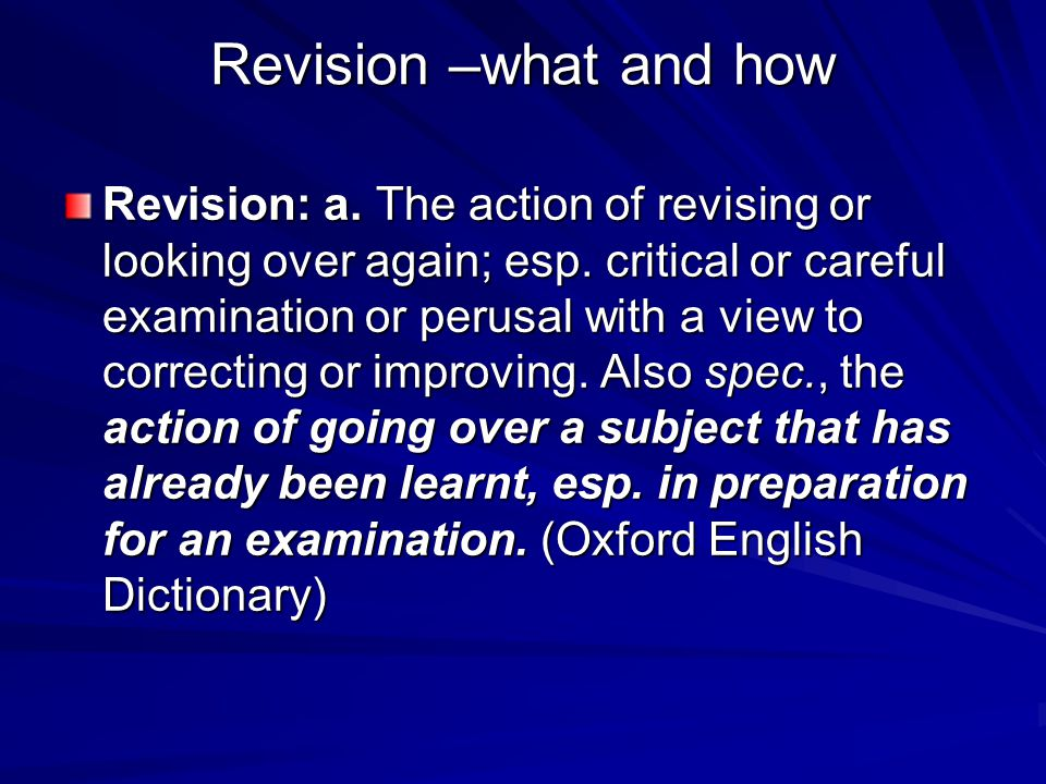 Revision –what and how Revision: a. The action of revising or looking over again; esp.