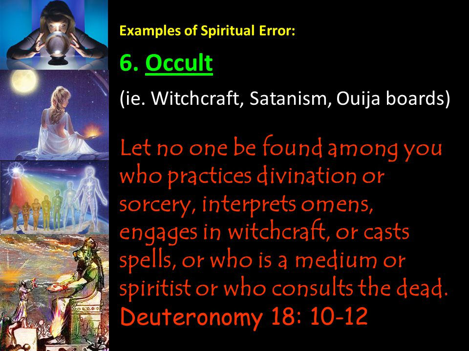 Examples of Spiritual Error: 6. Occult Let no one be found among you who practices divination or sorcery, interprets omens, engages in witchcraft, or