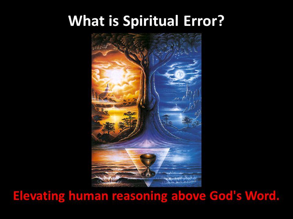 Elevating human reasoning above God's Word. What is Spiritual Error?
